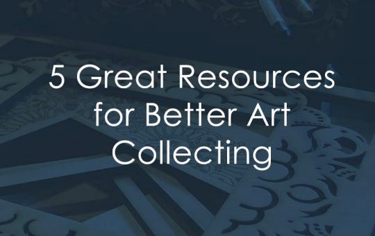 5 Great Resources for Better Art Collecting